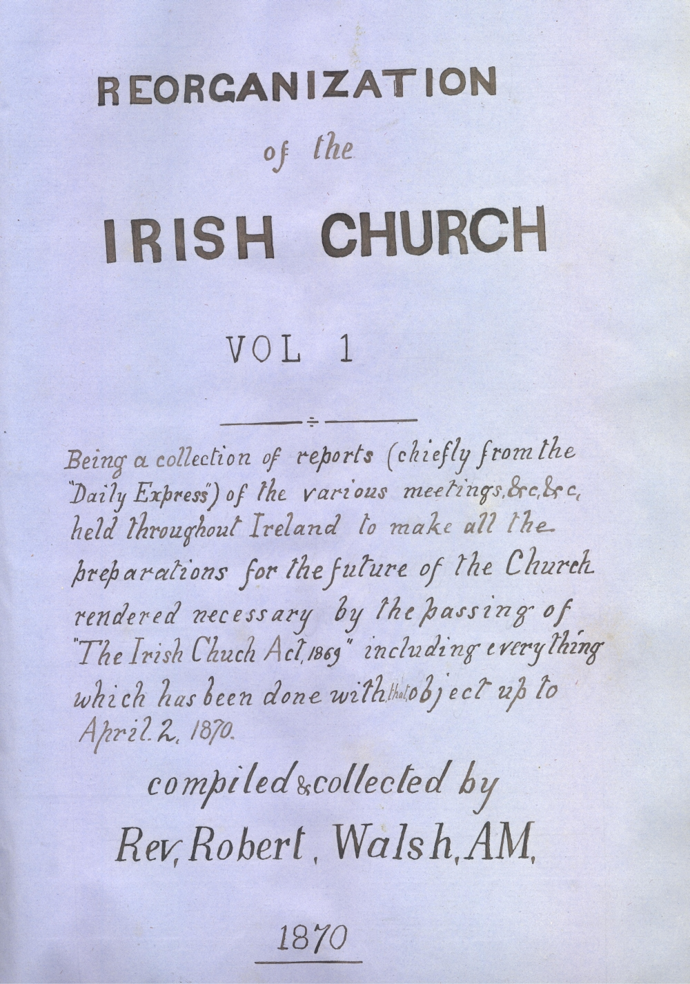 Title pages from the 'Reorganisation of the Irish Church' volumes 1 and 2, being a continuation of Walsh's press cutting work on matters relating to the affairs of the Church of Ireland post-disestablishment, RCB Library MS 297/2 and /3.